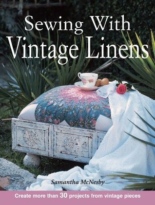 Sewing With Vintage Linens: Create more than 30 projects from vintage pieces  by  Samantha McNesby