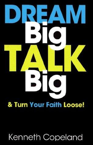 Dream Big, Talk Big: And Turn Your Faith Loose!  by  Kenneth Copeland