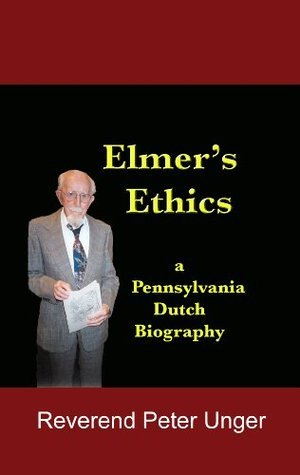 Elmers Ethics:a Pennsylvania Dutch biography  by  Peter Unger