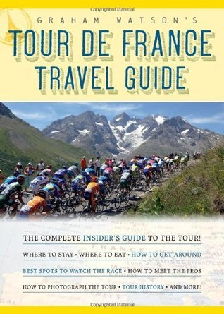 Graham Watsons Tour de France Travel Guide: The Complete Insiders Guide to the Tour! Graham   Watson