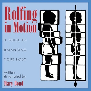 Rolfing in Motion: A Guide to Balancing Your Body Mary Bond