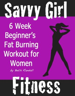 6 Week Beginners Fat Burning Workout for Women: How To Get Lean, Strong & Toned at Home  by  Beth Randall