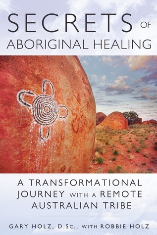 Secrets of Aboriginal Healing: A Physicists Journey with a Remote Australian Tribe  by  Gary Holz
