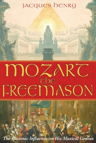 Mozart the Freemason: The Masonic Influence on His Musical Genius  by  Jacques Henry