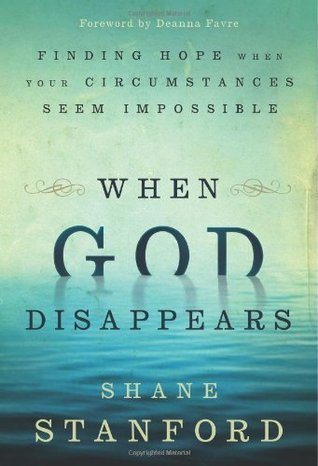 When God Disappears: Finding Hope When Your Circumstances Seem Impossible Shane Stanford