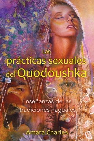 Las prácticas sexuales del Quodoushka: Enseñanzas de las tradiciones naguales Amara Charles