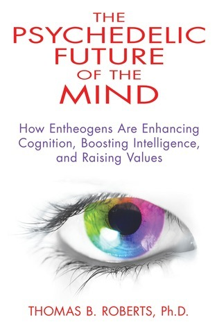 The Psychedelic Future of the Mind: How Entheogens Are Enhancing Cognition, Boosting Intelligence, and Raising Values  by  Thomas B. Roberts