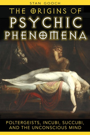 The Origins of Psychic Phenomena: Poltergeists, Incubi, Succubi, and the Unconscious Mind Stan Gooch