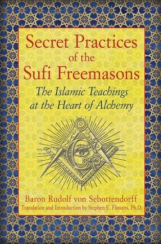 Secret Practices of the Sufi Freemasons: The Islamic Teachings at the Heart of Alchemy Rudolf von Sebottendorf