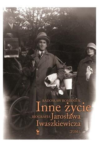 Inne życie. Biografia Jarosława Iwaszkiewicza. Tom 1  by  Radosław Romaniuk