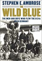 The Wild Blue: The Men and Boys Who Flew the B-24s Over Germany 1944-1945