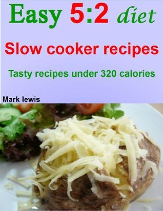 Easy 5:2 diet slow cooker recipes: Tasty recipes under 320 calories  by  Mark Lewis