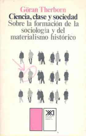 Ciencia, clase y sociedad: Sobre la formación de la sociología y del materialismo histórico  by  Göran Therborn