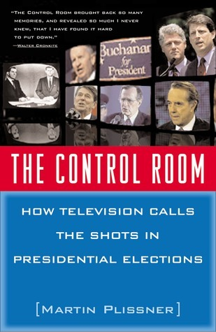 The Control Room: How Television Calls the Shots in Presidential Elections Martin Plissner