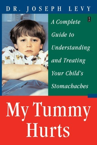 My Tummy Hurts: A Complete Guide to Understanding and Treating Your Childs Stomachaches Joseph Levy
