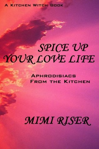 Spice Up Your Love Life! Aphrodisiacs from the Kitchen  by  Mimi Riser