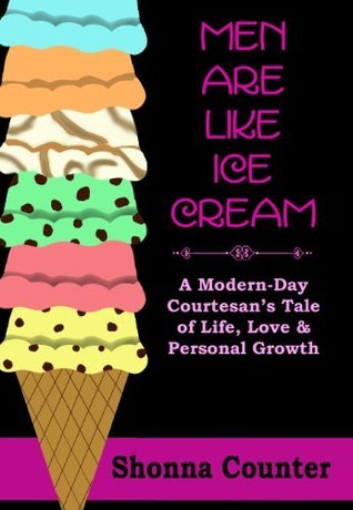 Men Are Like Ice Cream: A Modern-Day Courtesans Tale of Life, Love and Personal Growth  by  Shonna Counter