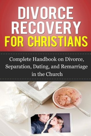 Divorce Recovery for Christians: Complete Handbook on Divorce, Separation, Dating, and Remarriage in the Church Sarah   Reynolds