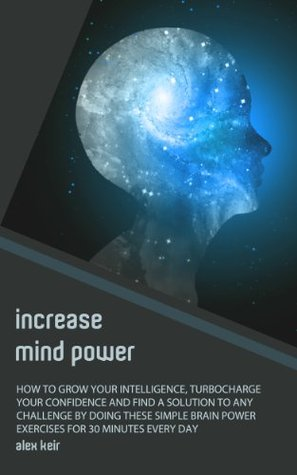 Increase Mind Power: How to Grow Your Intelligence, Turbocharge Your Confidence and Find a Solution to Any Challenge By Doing These Simple Brain Power Exercises For 30 Minutes Every Day  by  Alex Keir
