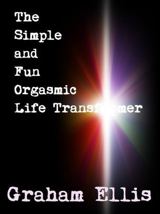 The Simple and Fun Orgasmic Life Transformer  by  Graham Ellis
