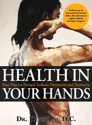 Health In Your Hands - Your Plan for Natural Scoliosis Prevention and Treatment  by  Kevin   Lau