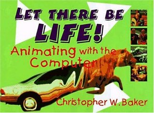Let There Be Life! Animating with the Computer Christopher W. Baker