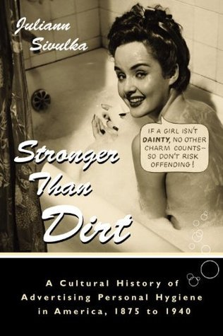 Stronger Than Dirt: A Cultural History of Advertising Personal Hygiene in America, 1875-1940 Juliann Sivulka