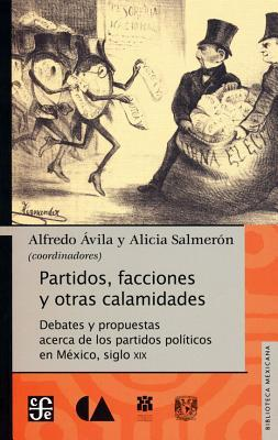 Partidos, Facciones y Otras Calamidades.: Debates y Propuestas Acerca de Los Partidos Pol-Ticos En MXico, Siglo XIX  by  Alfredo Vila