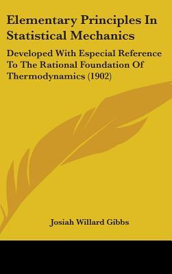 Elementary Principles In Statistical Mechanics: Developed With Especial Reference To The Rational Foundation Of Thermodynamics (1902)  by  Josiah Willard Gibbs