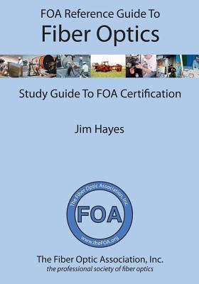 Guia de Referencia de La Asociacion de Fibra Optica (Foa) Sobre Fibra Optica: Guia de Estudio Para La Certificacion de La Foa Jim Hayes