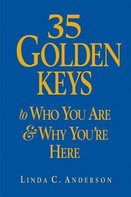 35 Golden Keys to Who You Are & Why Youre Here Linda C. Anderson
