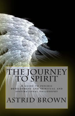 The Journey to Spirit: A Guide to Psychic Development and Spiritual and Inspirational Philosophy  by  Astrid Brown