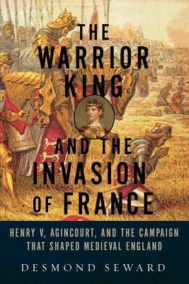 The Warrior King and the Invasion of France: Henry V, Agincourt, and the Campaign that Shaped Medieval England Desmond Seward