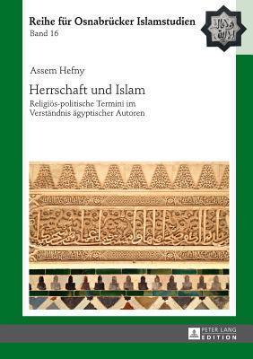 Herrschaft Und Islam: Religioes-Politische Termini Im Verstaendnis Aegyptischer Autoren  by  Assem Hefny