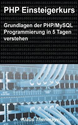 PHP Einsteigerkurs: Grundlagen Der PHP/MySQL Programmierung in 5 Tagen Verstehen Klaus Thenmayer