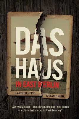 Das Haus: In East Berlin: Can Two Families -- One Jewish, One Not -- Find Peace in a Clash That Started in Nazi Germany? J. Arthur Heise