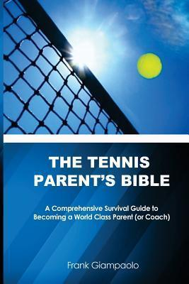 The Tennis Parents Bible: A Comprehensive Survival Guide to Becoming a World Class Tennis Parent  by  Frank Giampaolo