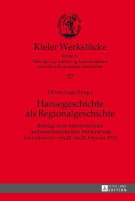 Hansegeschichte ALS Regionalgeschichte: Beitraege Einer Internationalen Und Interdisziplinaeren Winterschule in Greifswald Vom 20. Bis 24. Februar 2012 Oliver Auge