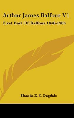 Arthur James Balfour V1: First Earl of Balfour 1848-1905 Blanche E.C. Dugdale