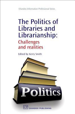 The Politics of Libraries and Librarianship: Challenges and realities  by  Kerry Smith