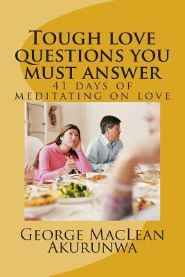 Tough Love Questions You Must Answer: 41 Days of Meditating on Love  by  George MacLean Akurunwa