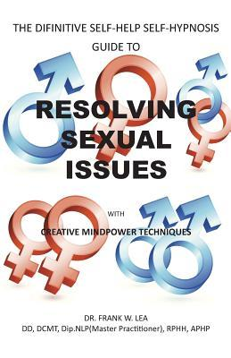 Resolving Sexual Issues with Creative Mindpower Techniques: The Difinitive Self-Help Self Hypnosis Guide  by  Frank W. Lea