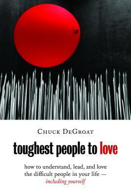 Toughest People to Love: How to Understand, Lead, and Love the Difficult People in Your Life -- Including Yourself Chuck DeGroat