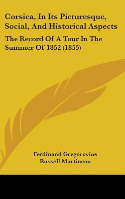 Corsica, in Its Picturesque, Social, and Historical Aspects: The Record of a Tour in the Summer of 1852 (1855) Ferdinand Gregorovius
