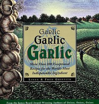 Garlic, Garlic, Garlic: More Than 200 Exceptional Recipes for the Worlds Most Indispensable Ingredient  by  Linda Griffith