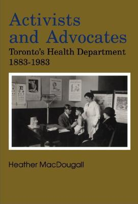 Activists and Advocates: Torontos Health Department 1883-1983  by  Heather MacDougall