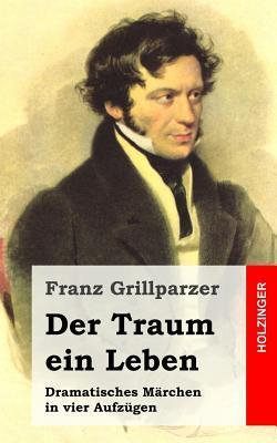 Der Traum Ein Leben: Dramatisches Marchen in Vier Aufzugen Franz Grillparzer