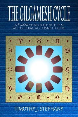 The Gilgamesh Cycle: A 5,000 Year Old Epic Poem with Zodiacal Connections  by  Timothy J. Stephany