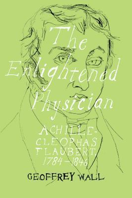 The Enlightened Physician: Achille-Cleophas Flaubert, 1784-1846  by  Geoffrey Wall