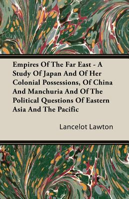 Empires of the Far East - A Study of Japan and of Her Colonial Possessions, of China and Manchuria and of the Political Questions of Eastern Asia and the Pacific  by  Lancelot Lawton